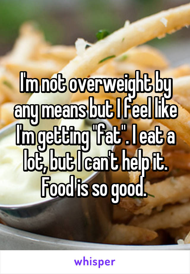 """I'm not overweight by any means but I feel like I'm getting """"fat"""". I eat a lot, but I can't help it. Food is so good."""