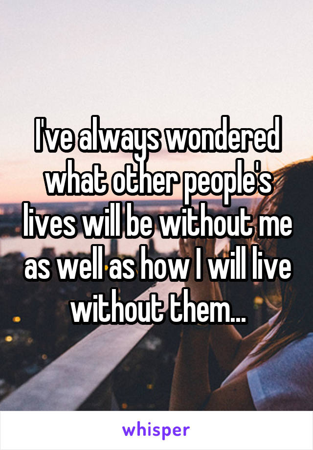 I've always wondered what other people's lives will be without me as well as how I will live without them...