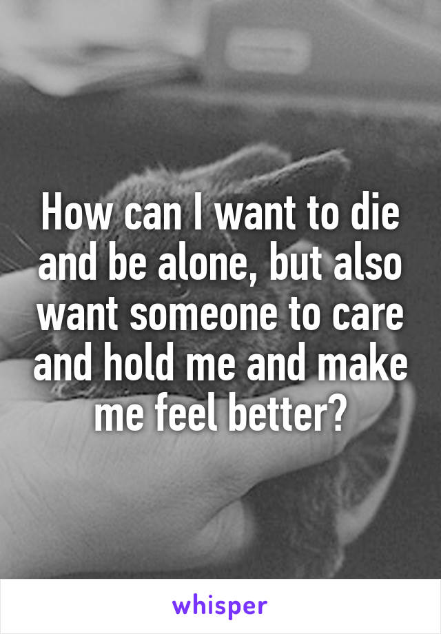 How can I want to die and be alone, but also want someone to care and hold me and make me feel better?