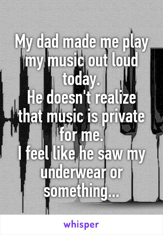My dad made me play my music out loud today. He doesn't realize that music is private for me. I feel like he saw my underwear or something...