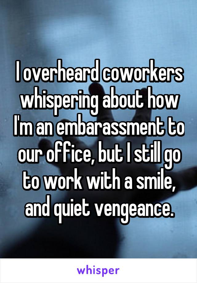 I overheard coworkers whispering about how I'm an embarassment to our office, but I still go to work with a smile, and quiet vengeance.