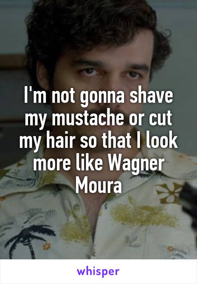 I'm not gonna shave my mustache or cut my hair so that I look more like Wagner Moura