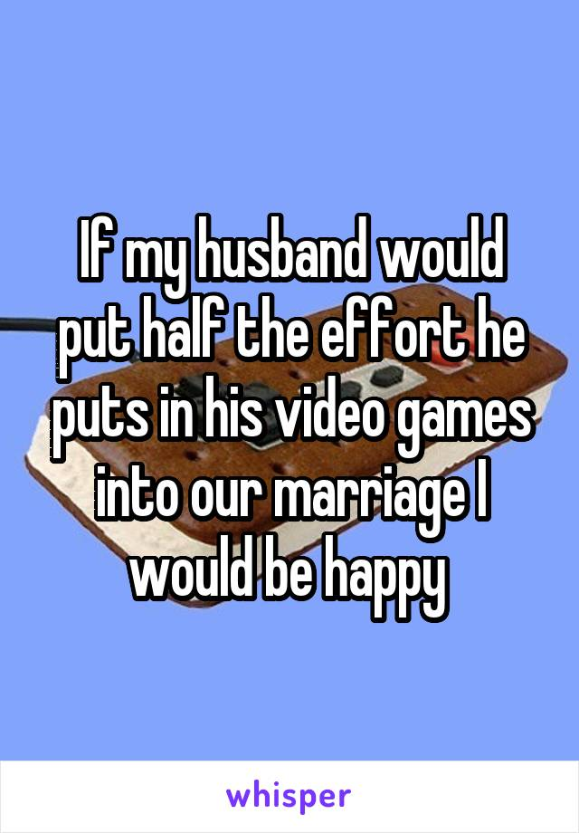 If my husband would put half the effort he puts in his video games into our marriage I would be happy