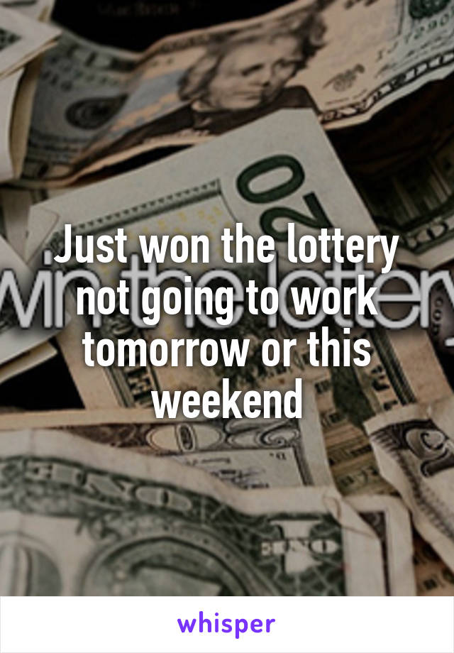 Just won the lottery not going to work tomorrow or this weekend