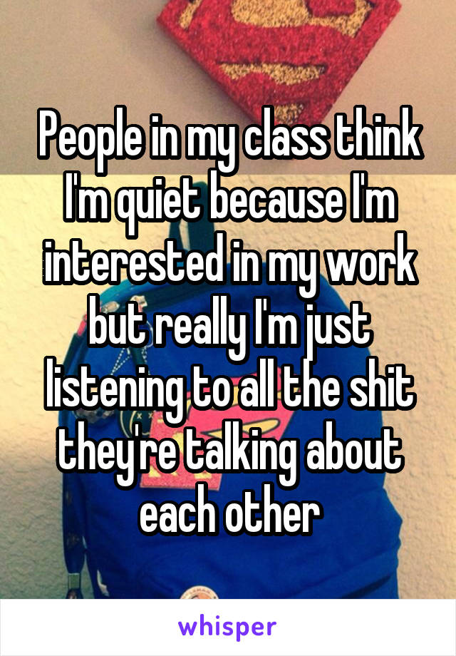 People in my class think I'm quiet because I'm interested in my work but really I'm just listening to all the shit they're talking about each other