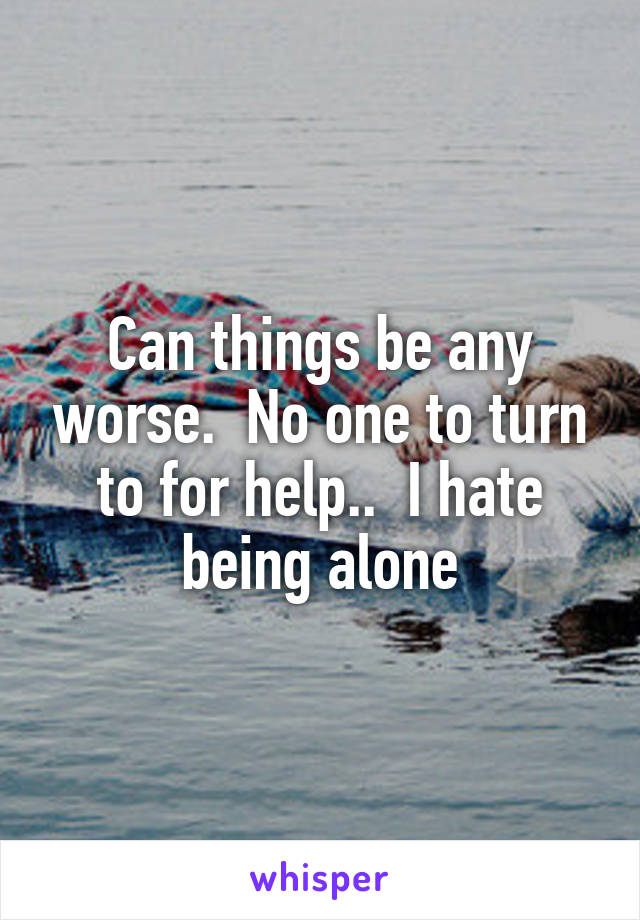 Can things be any worse.  No one to turn to for help..  I hate being alone