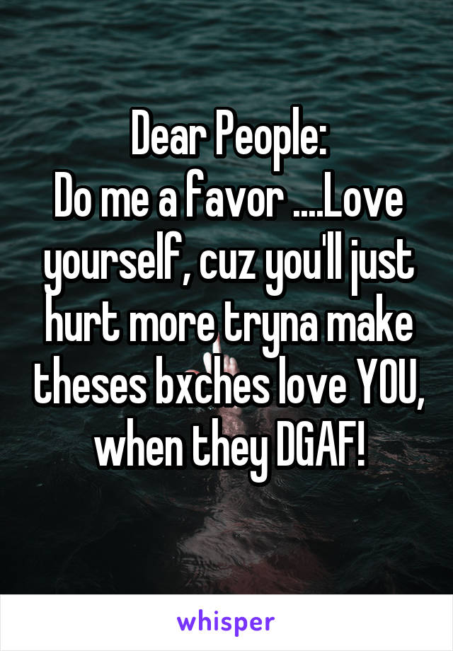 Dear People: Do me a favor ....Love yourself, cuz you'll just hurt more tryna make theses bxches love YOU, when they DGAF!