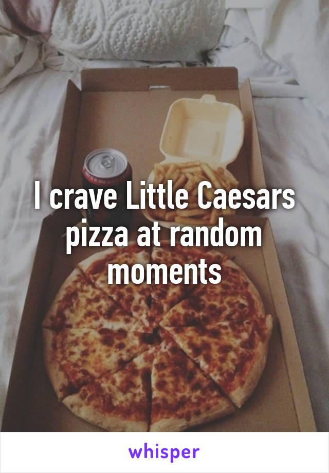 I crave Little Caesars pizza at random moments