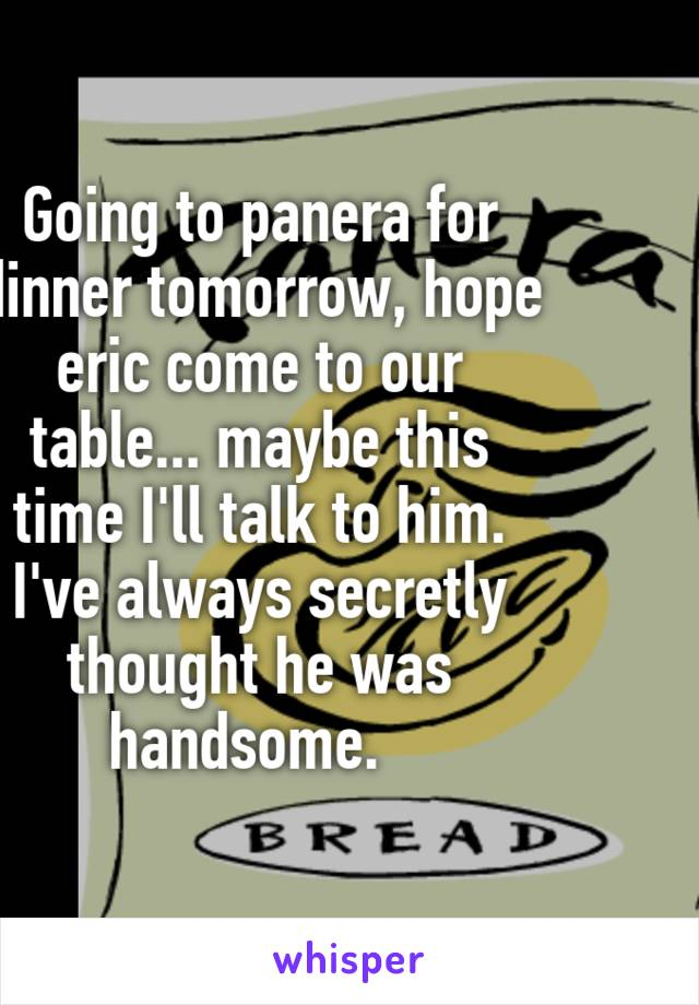 Going to panera for dinner tomorrow, hope eric come to our table... maybe this time I'll talk to him. I've always secretly thought he was handsome.