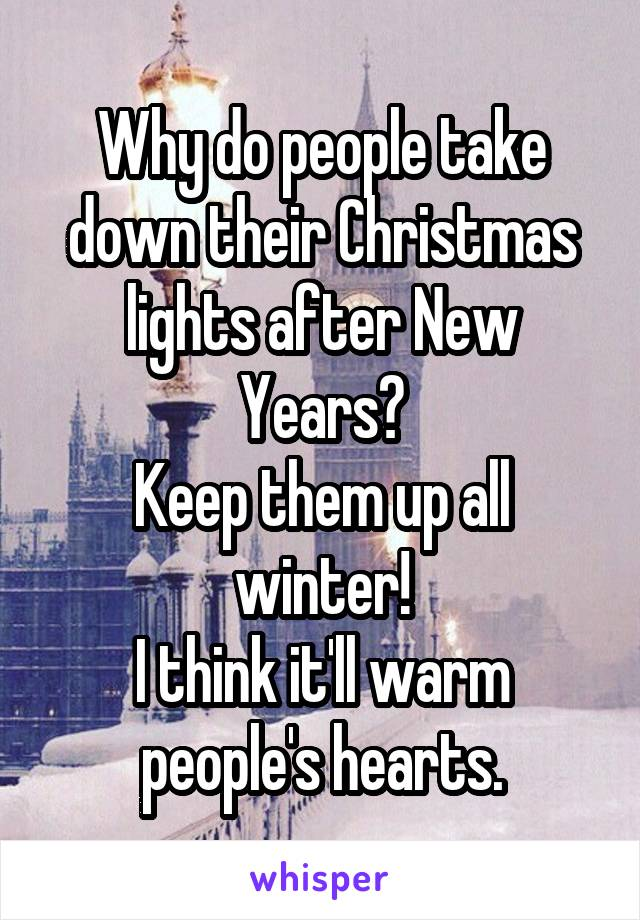 Why do people take down their Christmas lights after New Years? Keep them up all winter! I think it'll warm people's hearts.
