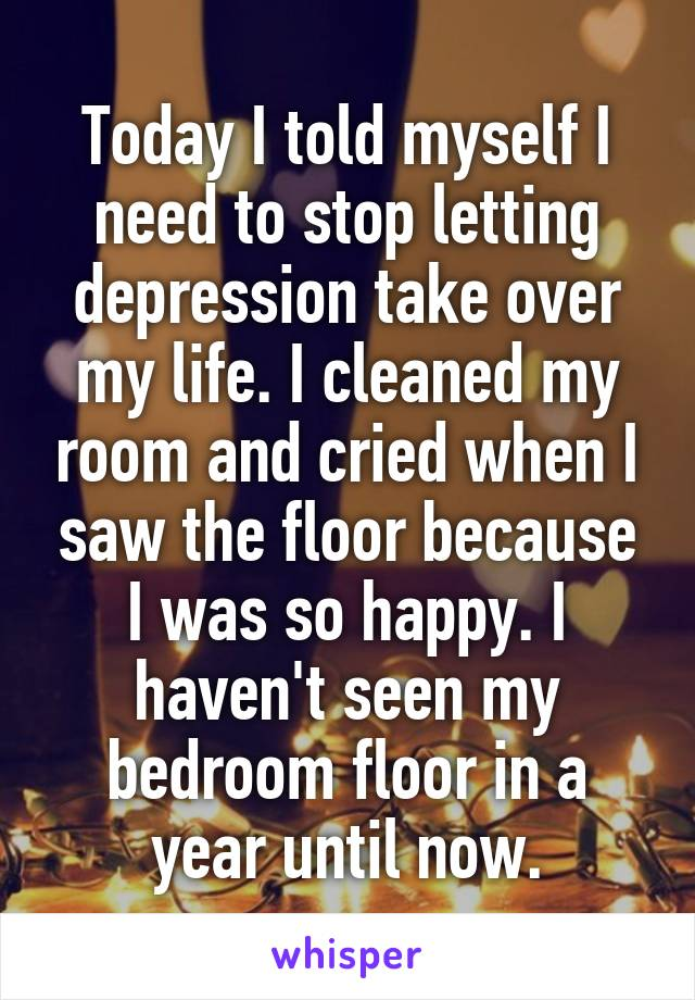 Today I told myself I need to stop letting depression take over my life. I cleaned my room and cried when I saw the floor because I was so happy. I haven't seen my bedroom floor in a year until now.
