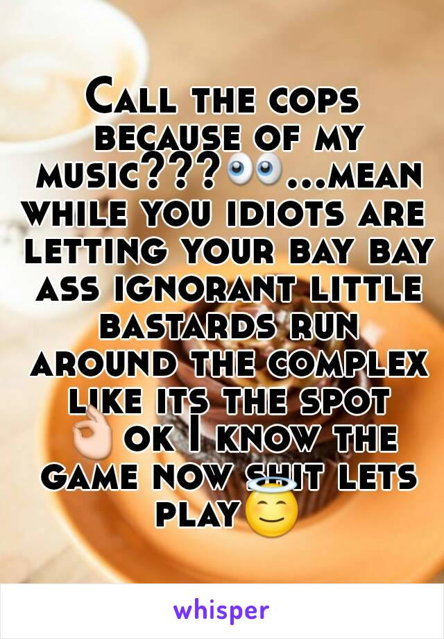 Call the cops because of my music???👀...meanwhile you idiots are letting your bay bay ass ignorant little bastards run around the complex like its the spot 👌ok I know the game now shit lets play😇