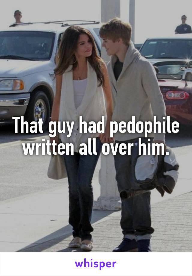 That guy had pedophile written all over him.