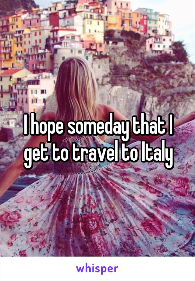 I hope someday that I get to travel to Italy