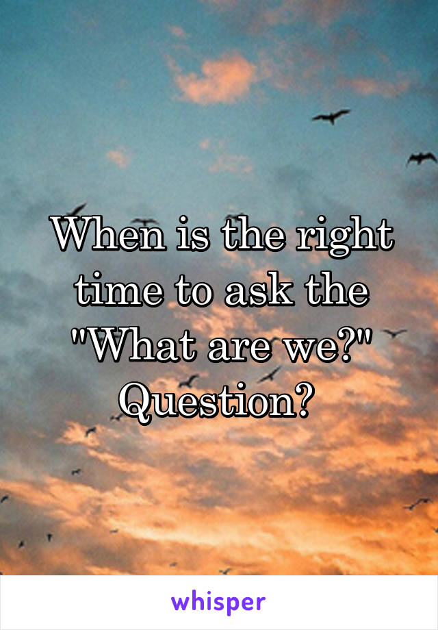 "When is the right time to ask the ""What are we?"" Question?"