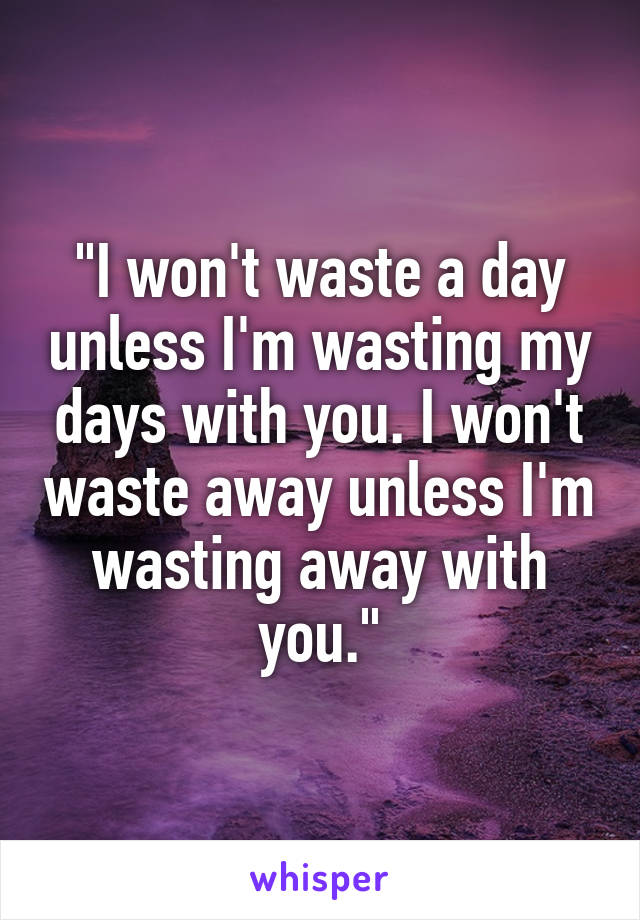 """I won't waste a day unless I'm wasting my days with you. I won't waste away unless I'm wasting away with you."""