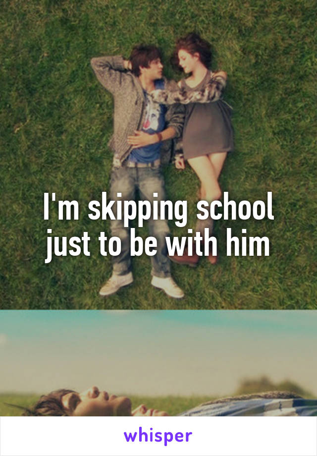 I'm skipping school just to be with him