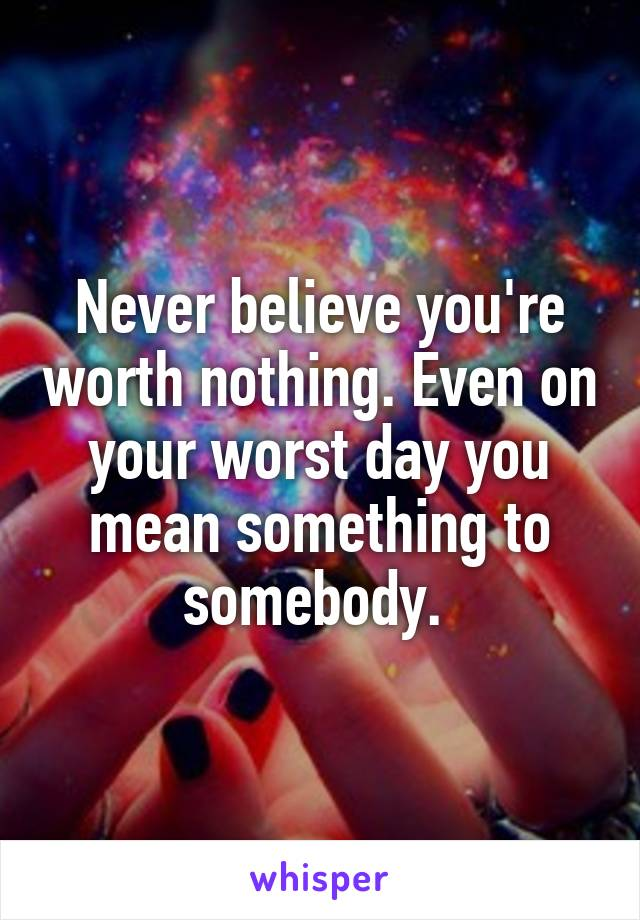 Never believe you're worth nothing. Even on your worst day you mean something to somebody.