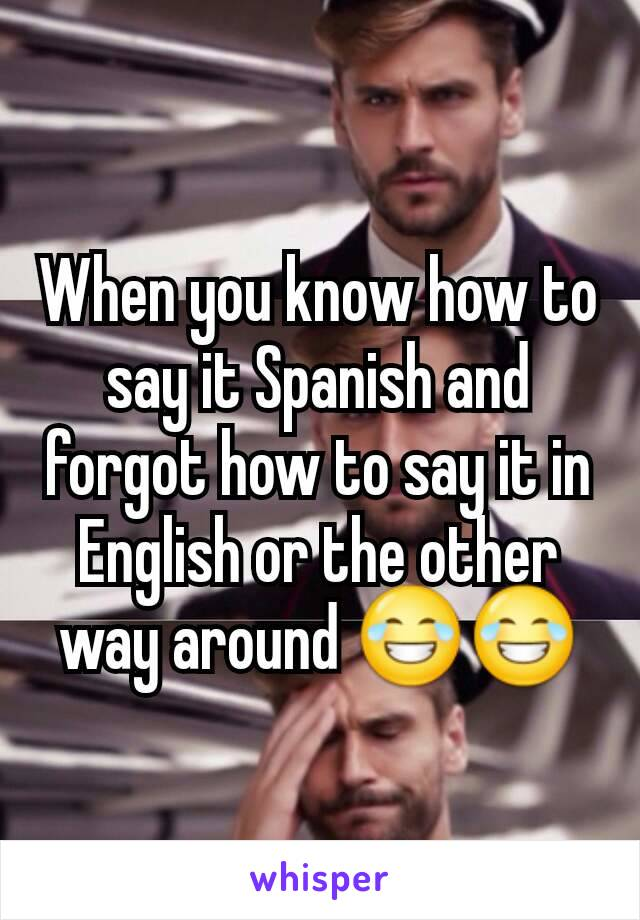 When you know how to say it Spanish and forgot how to say it in English or the other way around 😂😂