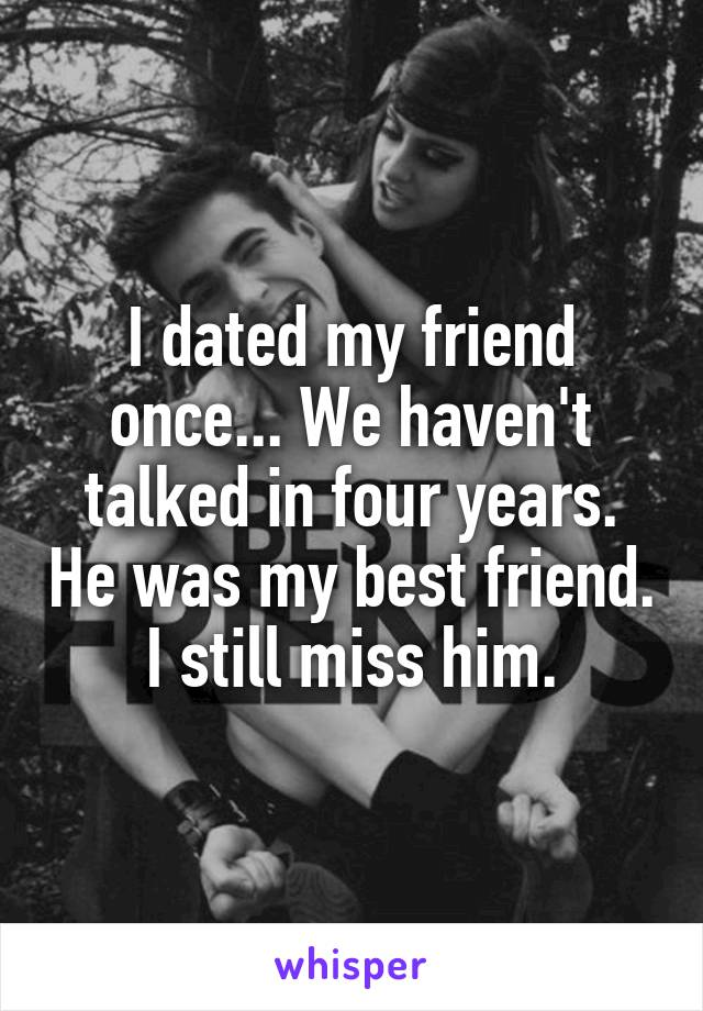 I dated my friend once... We haven't talked in four years. He was my best friend. I still miss him.