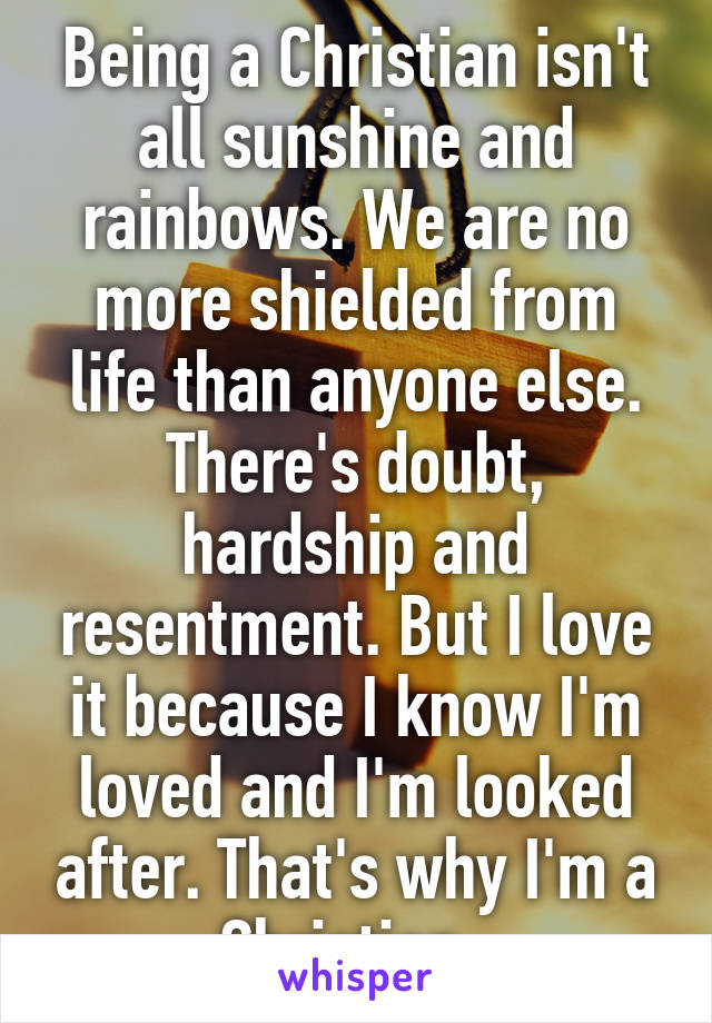 Being a Christian isn't all sunshine and rainbows. We are no more shielded from life than anyone else. There's doubt, hardship and resentment. But I love it because I know I'm loved and I'm looked after. That's why I'm a Christian.