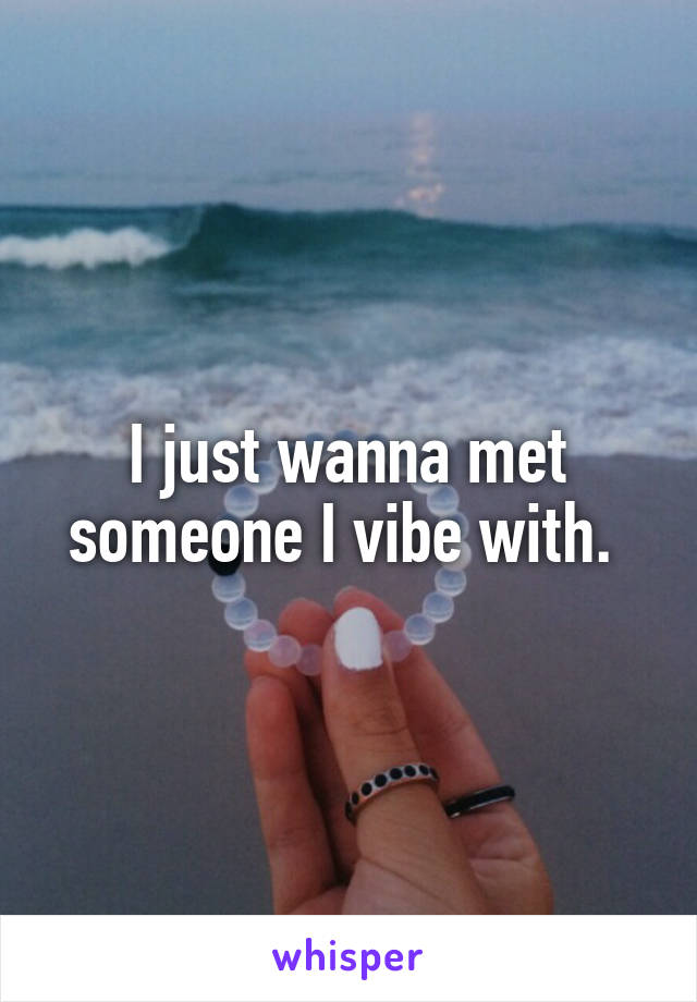 I just wanna met someone I vibe with.