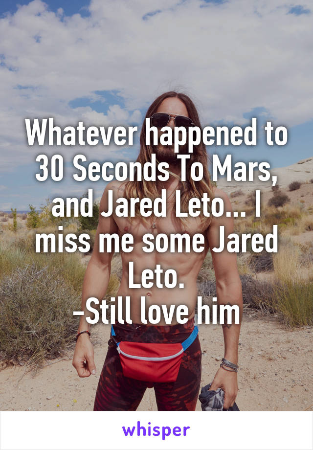 Whatever happened to 30 Seconds To Mars, and Jared Leto... I miss me some Jared Leto. -Still love him