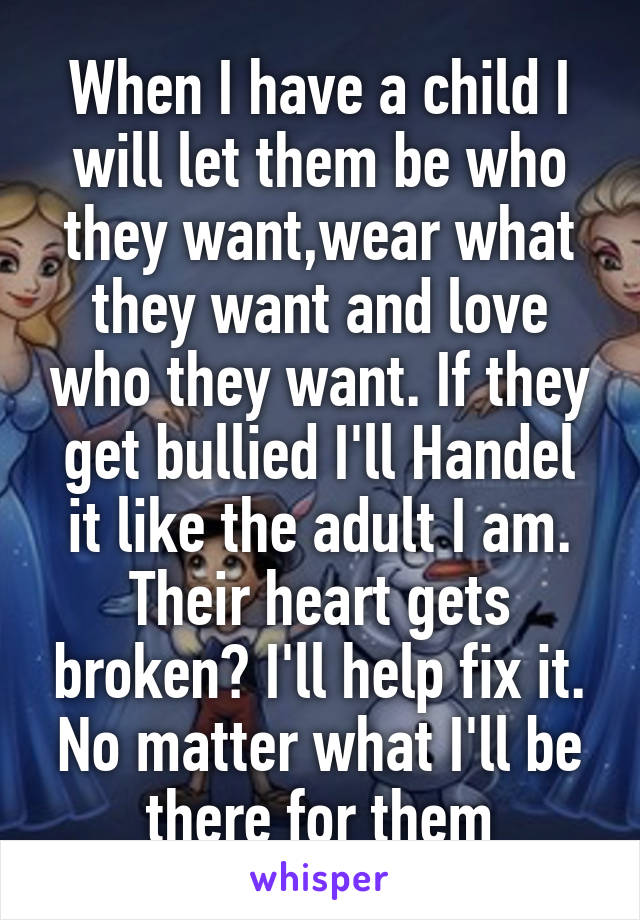 When I have a child I will let them be who they want,wear what they want and love who they want. If they get bullied I'll Handel it like the adult I am. Their heart gets broken? I'll help fix it. No matter what I'll be there for them