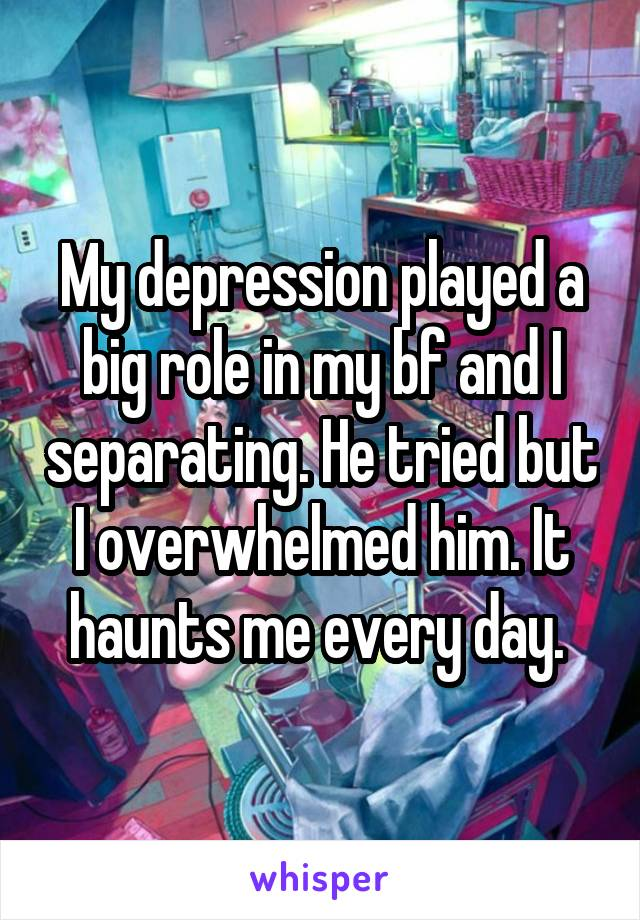 My depression played a big role in my bf and I separating. He tried but I overwhelmed him. It haunts me every day.
