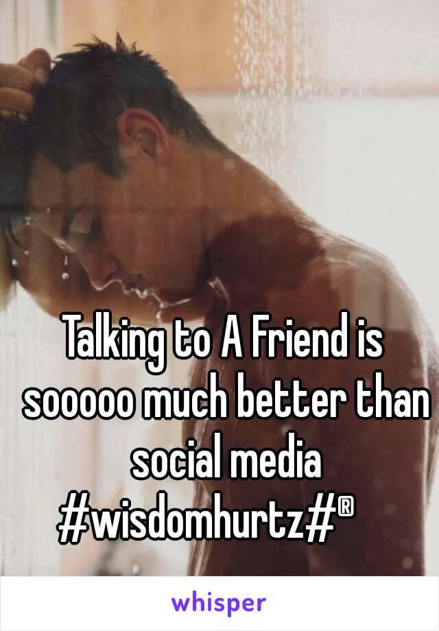 Talking to A Friend is sooooo much better than social media #wisdomhurtz#®