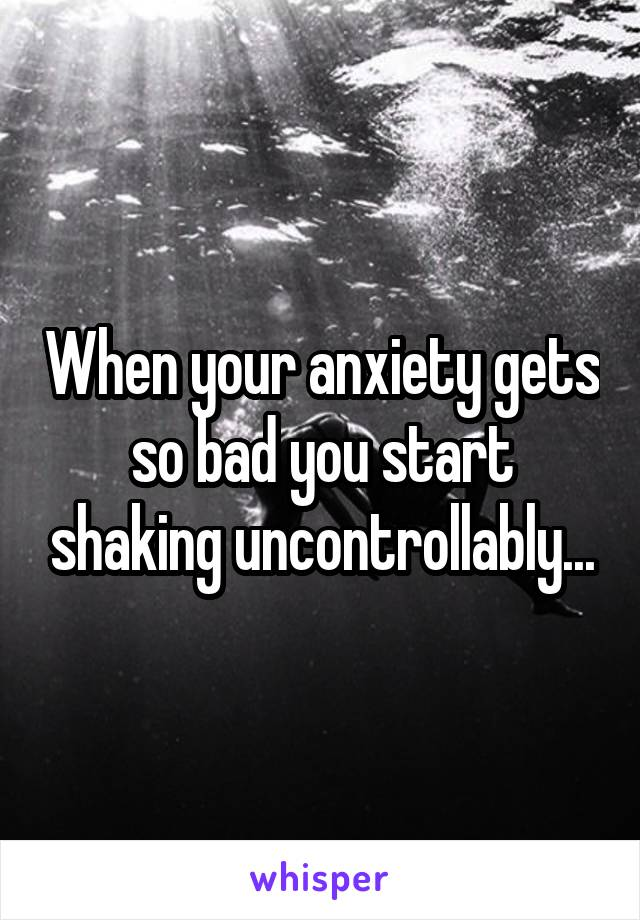 When your anxiety gets so bad you start shaking uncontrollably...