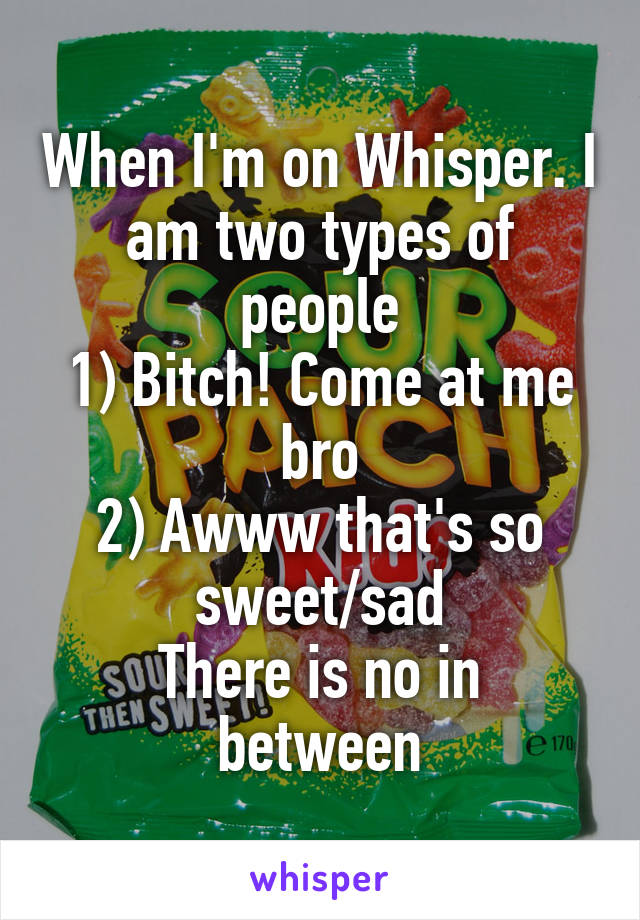 When I'm on Whisper. I am two types of people 1) Bitch! Come at me bro 2) Awww that's so sweet/sad There is no in between