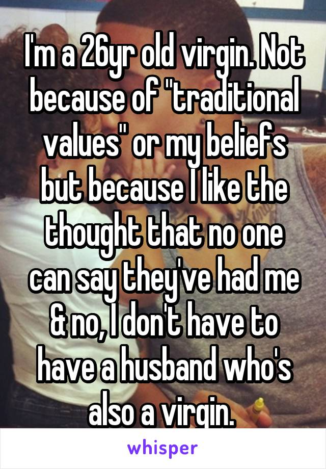 "I'm a 26yr old virgin. Not because of ""traditional values"" or my beliefs but because I like the thought that no one can say they've had me & no, I don't have to have a husband who's also a virgin."