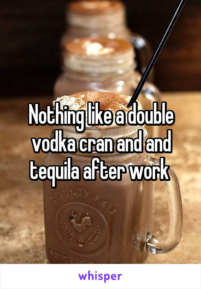 Nothing like a double vodka cran and and tequila after work