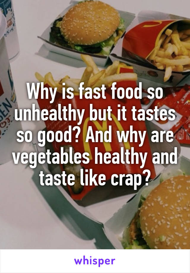 Why is fast food so unhealthy but it tastes so good? And why are vegetables healthy and taste like crap?