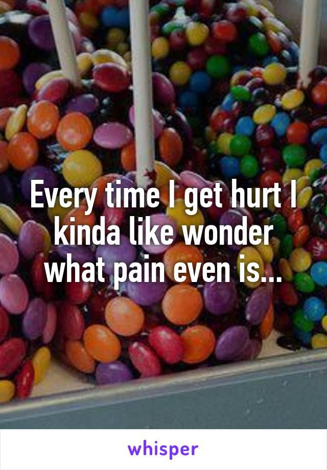 Every time I get hurt I kinda like wonder what pain even is...