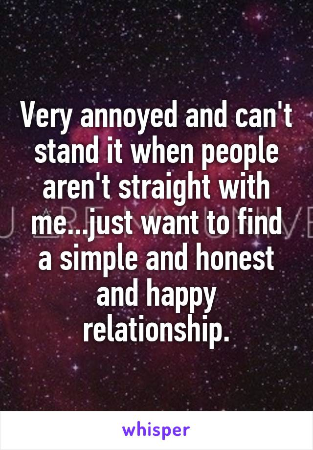 Very annoyed and can't stand it when people aren't straight with me...just want to find a simple and honest and happy relationship.