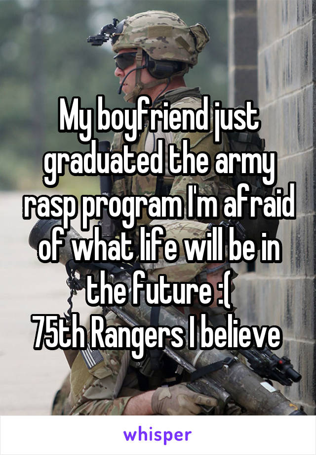 My boyfriend just graduated the army rasp program I'm afraid of what life will be in the future :( 75th Rangers I believe