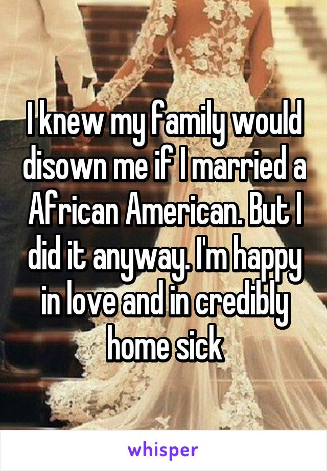 I knew my family would disown me if I married a African American. But I did it anyway. I'm happy in love and in credibly home sick