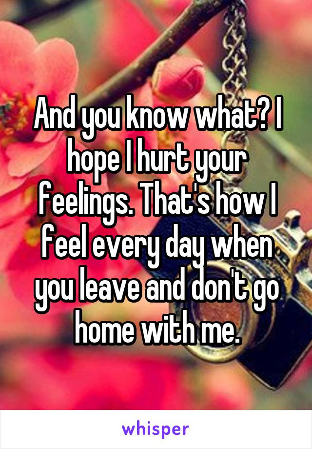 And you know what? I hope I hurt your feelings. That's how I feel every day when you leave and don't go home with me.