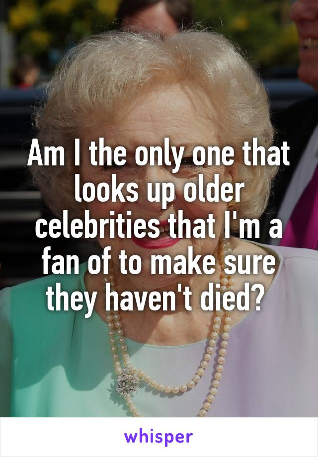 Am I the only one that looks up older celebrities that I'm a fan of to make sure they haven't died?