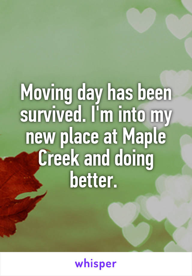 Moving day has been survived. I'm into my new place at Maple Creek and doing better.