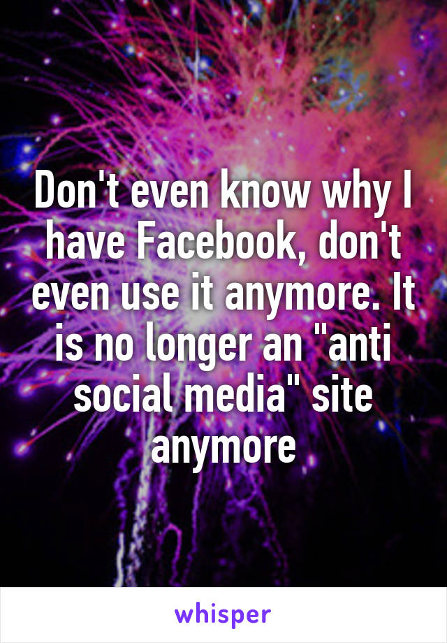 "Don't even know why I have Facebook, don't even use it anymore. It is no longer an ""anti social media"" site anymore"