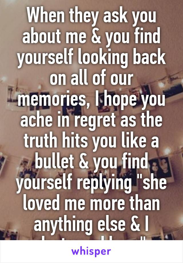"""When they ask you about me & you find yourself looking back on all of our memories, I hope you ache in regret as the truth hits you like a bullet & you find yourself replying """"she loved me more than anything else & I destroyed her.."""""""