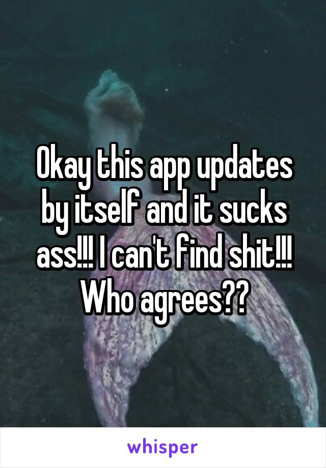 Okay this app updates by itself and it sucks ass!!! I can't find shit!!! Who agrees??