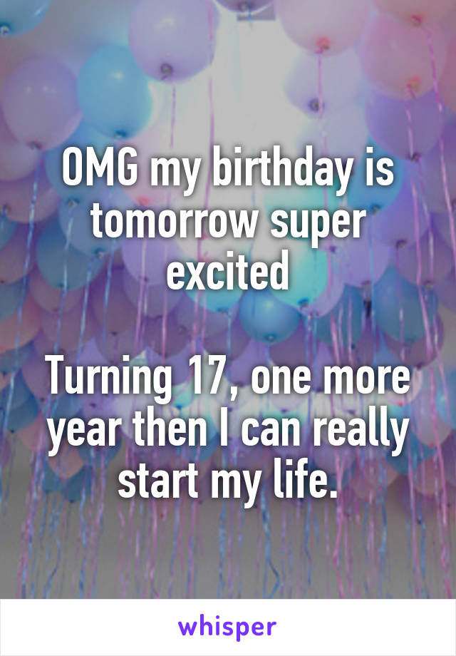 OMG my birthday is tomorrow super excited  Turning 17, one more year then I can really start my life.