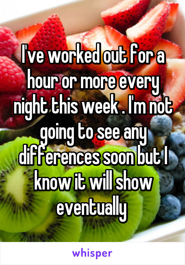 I've worked out for a hour or more every night this week . I'm not going to see any differences soon but I know it will show eventually