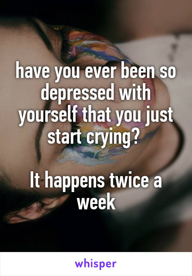 have you ever been so depressed with yourself that you just start crying?   It happens twice a week