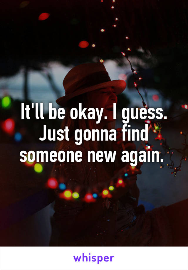 It'll be okay. I guess. Just gonna find someone new again.