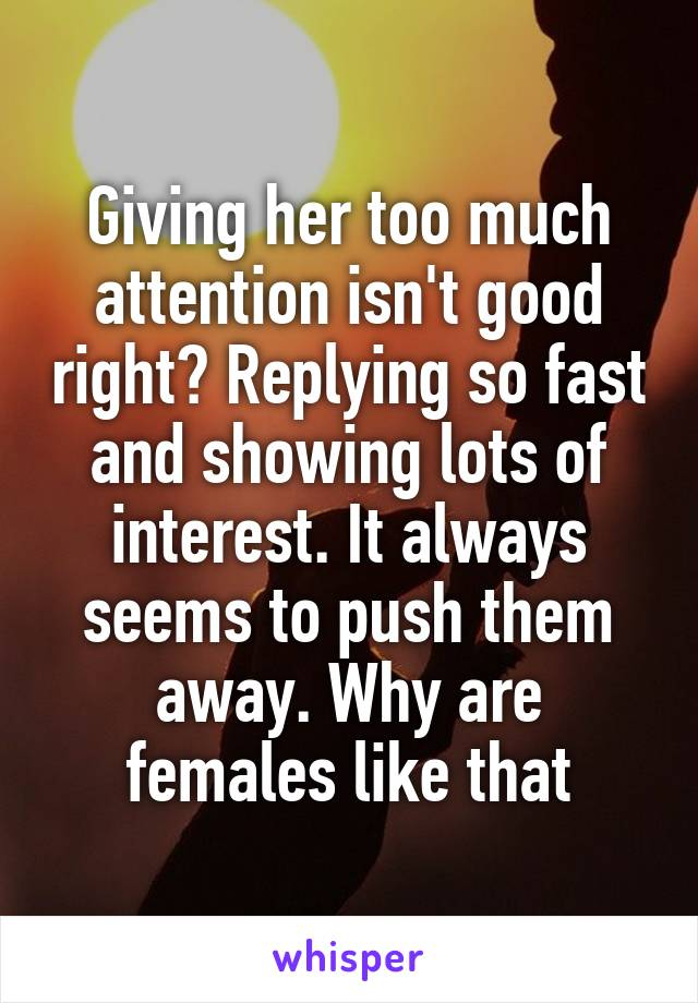 Giving her too much attention isn't good right? Replying so fast and showing lots of interest. It always seems to push them away. Why are females like that